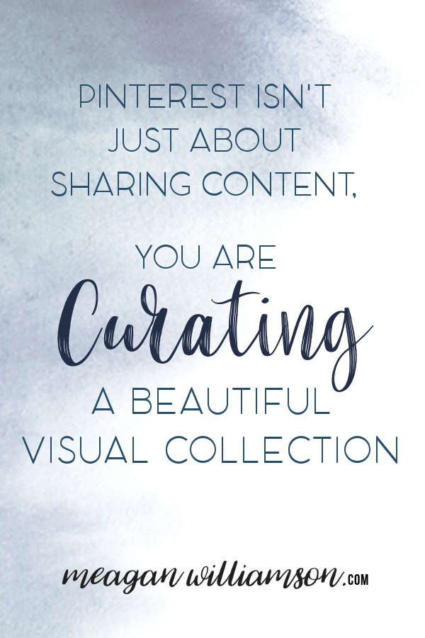 Image of text: Pinterest isn't just about sharing content, you are curating a beautiful visual collection. meaganwilliamson.com