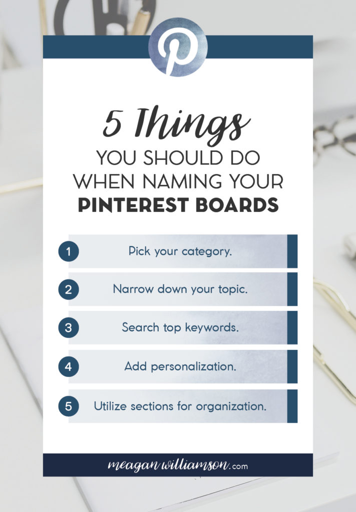 Text image: 5 Things you should do when naming your Pinterest boards. 1. Pick your category. 2. Narrow down your topic. 3. Search top keywords. 4. Add personalization. 5. Utilize sections for organization.